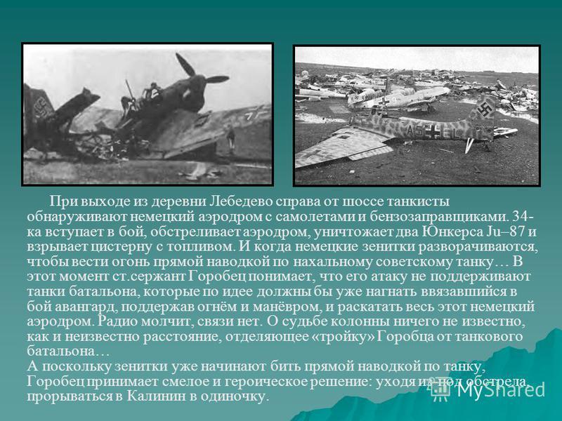 При выходе из деревни Лебедево справа от шоссе танкисты обнаруживают немецкий аэродром с самолетами и бензозаправщиками. 34- ка вступает в бой, обстреливает аэродром, уничтожает два Юнкерса Ju–87 и взрывает цистерну с топливом. И когда немецкие зенит