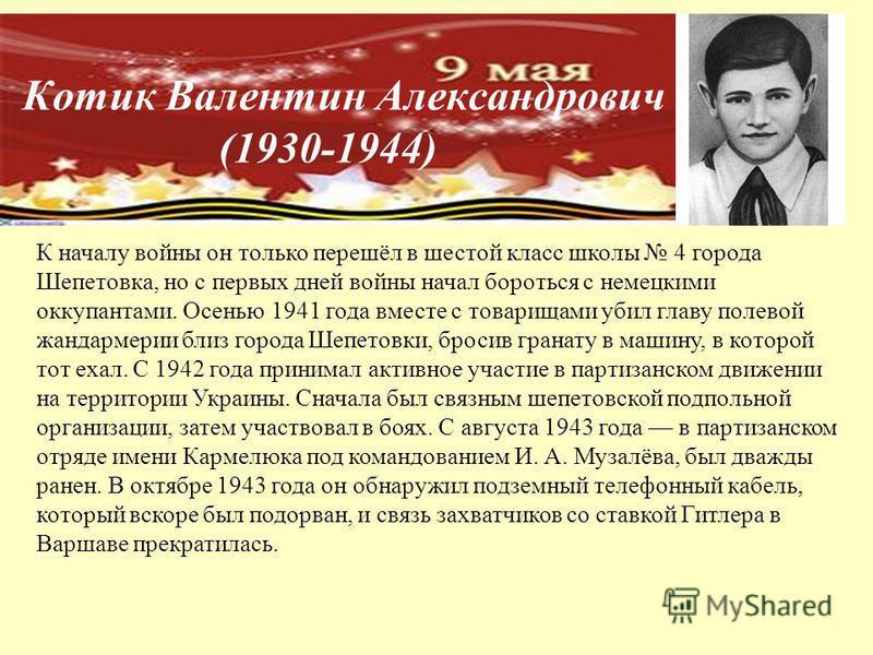 Котик Валентин Александрович (1930-1944) К началу войны он только перешёл в шестой класс школы 4 города Шепетовка, но с первых дней войны начал бороться с немецкими оккупантами. Осенью 1941 года вместе с товарищами убил главу полевой жандармерии близ
