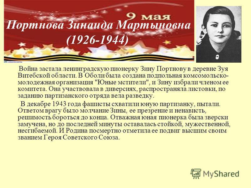 Портнова Зинаида Мартыновна (1926-1944) Война застала ленинградскую пионерку Зину Портнову в деревне Зуя Витебской области. В Оболи была создана подпольная комсомольско- молодежная организация