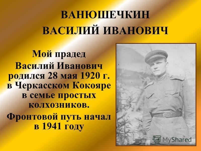 Мой прадед Василий Иванович родился 28 мая 1920 г. в Черкасском Кокояре в семье простых колхозников. Фронтовой путь начал в 1941 году ВАНЮШЕЧКИН ВАСИЛИЙ ИВАНОВИЧ