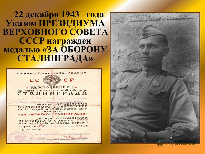 22 декабря 1943 года Указом ПРЕЗИДИУМА ВЕРХОВНОГО СОВЕТА СССР награжден медалью «ЗА ОБОРОНУ СТАЛИНГРАДА»