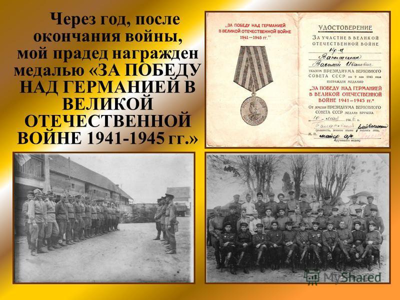 Через год, после окончания войны, мой прадед награжден медалью «ЗА ПОБЕДУ НАД ГЕРМАНИЕЙ В ВЕЛИКОЙ ОТЕЧЕСТВЕННОЙ ВОЙНЕ 1941-1945 гг.»