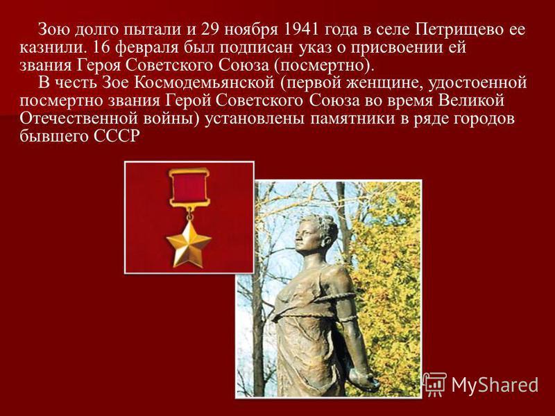 Зою долго пытали и 29 ноября 1941 года в селе Петрищево ее казнили. 16 февраля был подписан указ о присвоении ей звания Героя Советского Союза (посмертно). В честь Зое Космодемьянской (первой женщине, удостоенной посмертно звания Герой Советского Сою