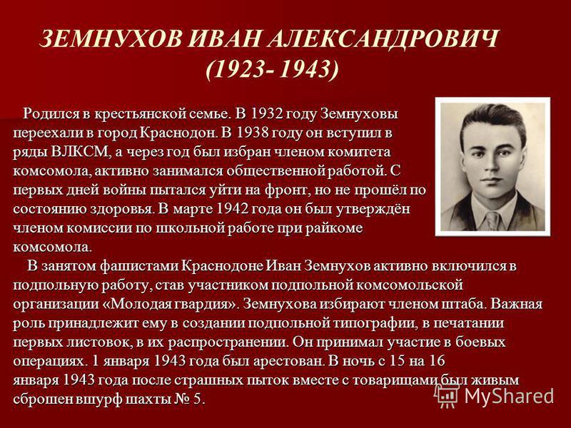 ЗЕМНУХОВ ИВАН АЛЕКСАНДРОВИЧ (1923- 1943) Родился в крестьянской семье. В 1932 году Земнуховы переехали в город Краснодон. В 1938 году он вступил в ряды ВЛКСМ, а через год был избран членом комитета комсомола, активно занимался общественной работой. С