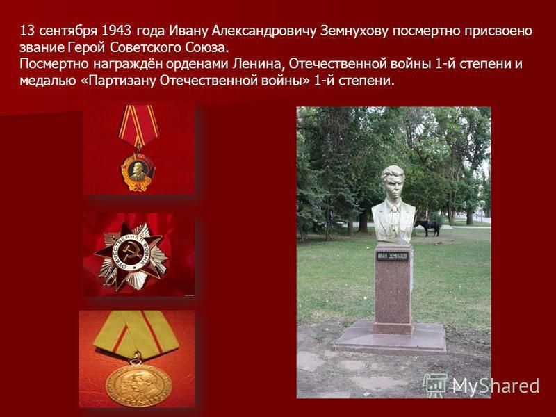 13 сентября 1943 года Ивану Александровичу Земнухову посмертно присвоено звание Герой Советского Союза. Посмертно награждён орденами Ленина, Отечественной войны 1-й степени и медалью «Партизану Отечественной войны» 1-й степени.