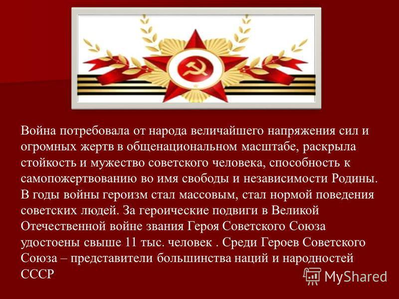 Война потребовала от народа величайшего напряжения сил и огромных жертв в общенациональном масштабе, раскрыла стойкость и мужество советского человека, способность к самопожертвованию во имя свободы и независимости Родины. В годы войны героизм стал м