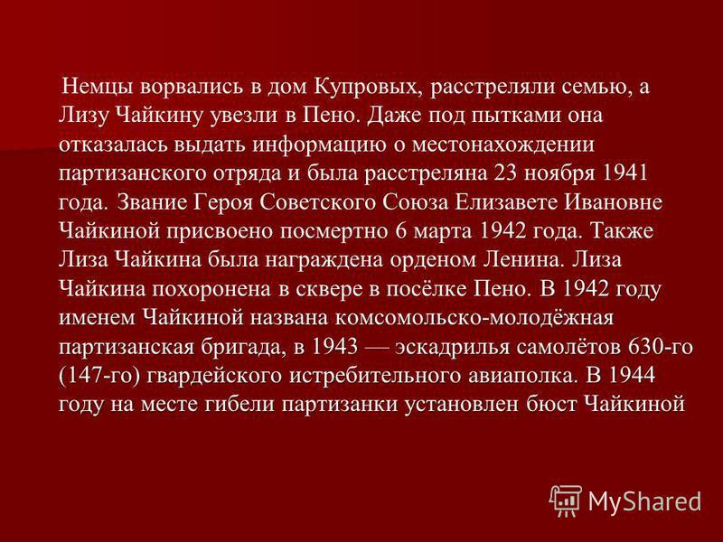 . В 1942 году именем Чайкиной названа комсомольско-молодёжная партизанская бригада, в 1943 эскадрилья самолётов 630-го (147-го) гвардейского истребительного авиаполка. В 1944 году на месте гибели партизанки установлен бюст Чайкиной Немцы ворвались в