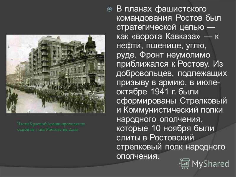 В планах фашистского командования Ростов был стратегической целью как «ворота Кавказа» к нефти, пшенице, углю, руде. Фронт неумолимо приближался к Ростову. Из добровольцев, подлежащих призыву в армию, в июле- октябре 1941 г. были сформированы Стрелко