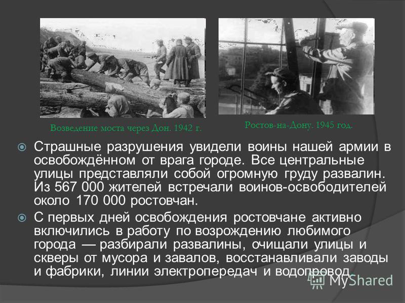 Страшные разрушения увидели воины нашей армии в освобождённом от врага городе. Все центральные улицы представляли собой огромную груду развалин. Из 567 000 жителей встречали воинов-освободителей около 170 000 ростовчан. С первых дней освобождения рос