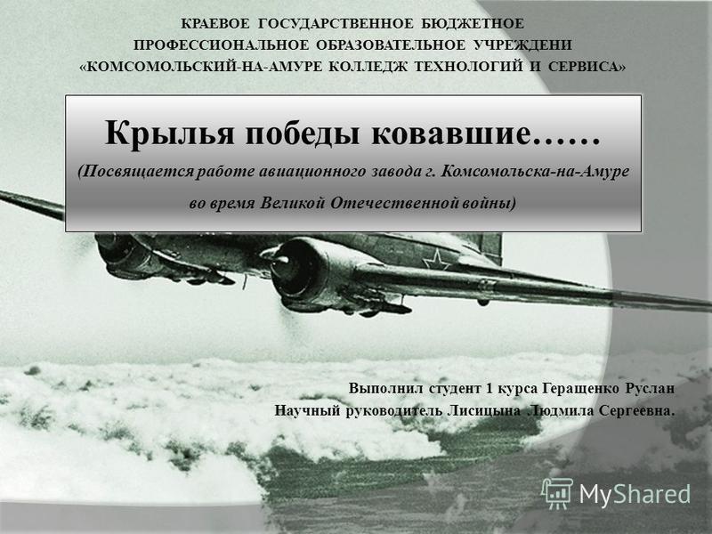 КРАЕВОЕ ГОСУДАРСТВЕННОЕ БЮДЖЕТНОЕ ПРОФЕССИОНАЛЬНОЕ ОБРАЗОВАТЕЛЬНОЕ УЧРЕЖДЕНИ «КОМСОМОЛЬСКИЙ-НА-АМУРЕ КОЛЛЕДЖ ТЕХНОЛОГИЙ И СЕРВИСА» Выполнил студент 1 курса Геращенко Руслан Научный руководитель Лисицына Людмила Сергеевна. Крылья победы ковавшие…… (По