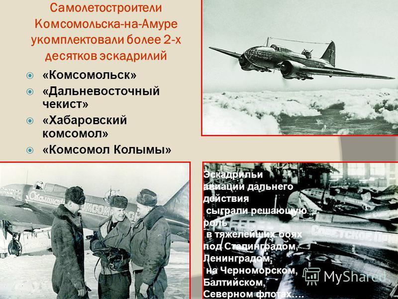 Самолетостроители Комсомольска-на-Амуре укомплектовали более 2-х десятков эскадрилий «Комсомольск» «Дальневосточный чекист» «Хабаровский комсомол» «Комсомол Колымы» Эскадрильи авиации дальнего действия сыграли решающую роль в тяжелейших боях под Стал