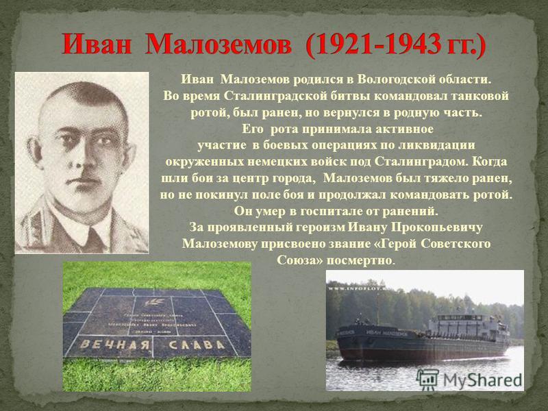Иван Малоземов родился в Вологодской области. Во время Сталинградской битвы командовал танковой ротой, был ранен, но вернулся в родную часть. Его рота принимала активное участие в боевых операциях по ликвидации окруженных немецких войск под Сталингра