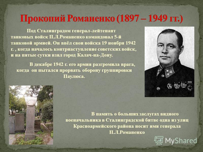 Под Сталинградом генерал-лейтенант танковых войск П.Л.Романенко командовал 5-й танковой армией. Он ввёл свои войска 19 ноября 1942 г., когда началось контрнаступление советских войск, и на пятые сутки взял город Калач-на-Дону. В декабре 1942 г. его а