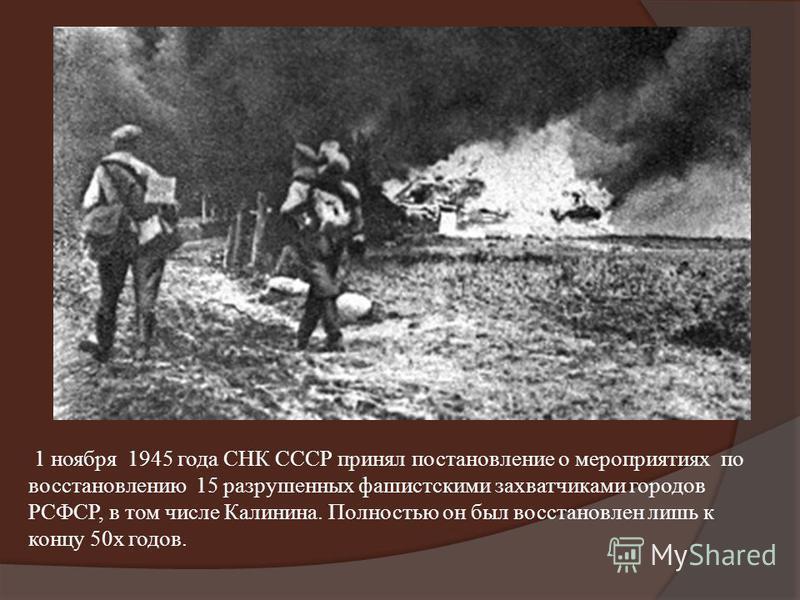 1 ноября 1945 года СНК СССР принял постановление о мероприятиях по восстановлению 15 разрушенных фашистскими захватчиками городов РСФСР, в том числе Калинина. Полностью он был восстановлен лишь к концу 50 х годов.