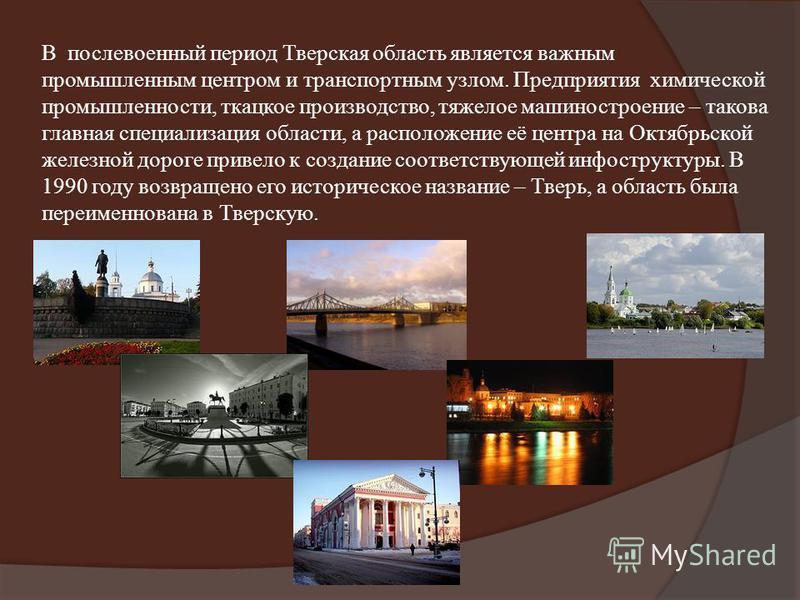 В послевоенный период Тверская область является важным промышленным центром и транспортным узлом. Предприятия химической промышленности, ткацкое производство, тяжелое машиностроение – такова главная специализация области, а расположение её центра на