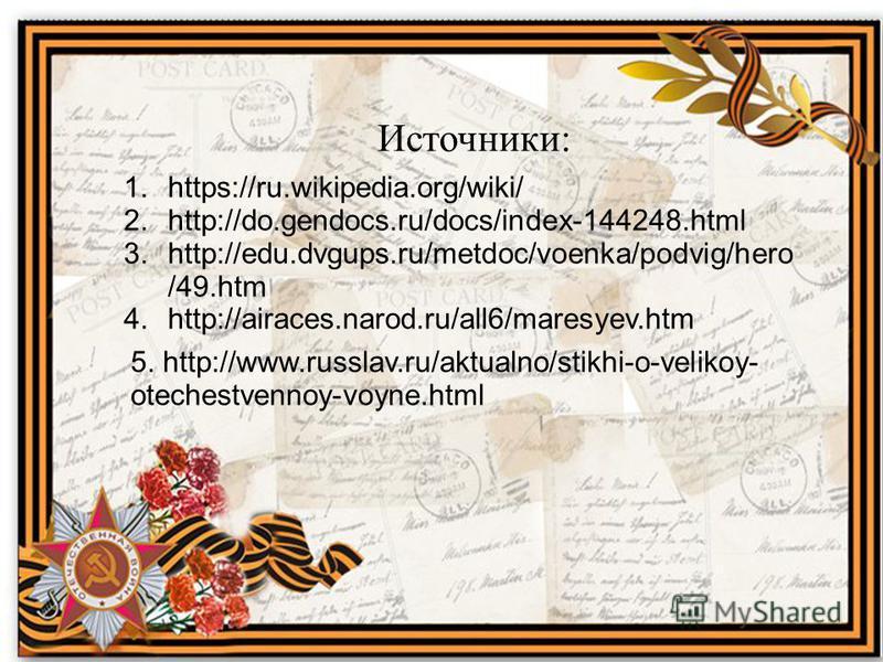 Источники: 1.https://ru.wikipedia.org/wiki/ 2.http://do.gendocs.ru/docs/index-144248. html 3.http://edu.dvgups.ru/metdoc/voenka/podvig/hero /49. htm 4.http://airaces.narod.ru/all6/maresyev.htm 5. http://www.russlav.ru/aktualno/stikhi-o-velikoy- otech