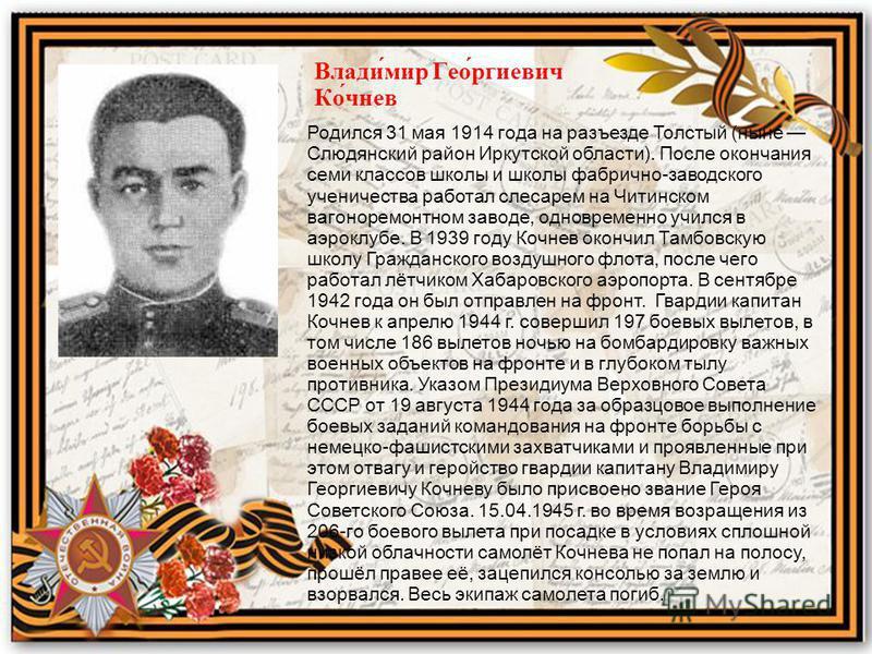 Влади́мир Гео́ргиевич Ко́чуев Родился 31 мая 1914 года на разъезде Толстый (ныне Слюдянский район Иркутской области). После окончания семи классов школы и школы фабрично-заводского ученичества работал слесарем на Читинском вагоноремонтном заводе, одн