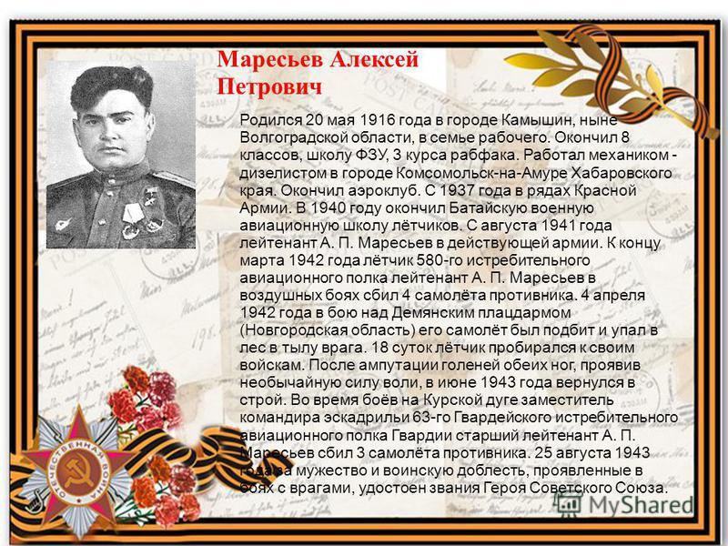 Маресьев Алексей Петрович Родился 20 мая 1916 года в городе Камышин, ныне Волгоградской области, в семье рабочего. Окончил 8 классов, школу ФЗУ, 3 курса рабфака. Работал механиком - дизелистом в городе Комсомольск-на-Амуре Хабаровского края. Окончил