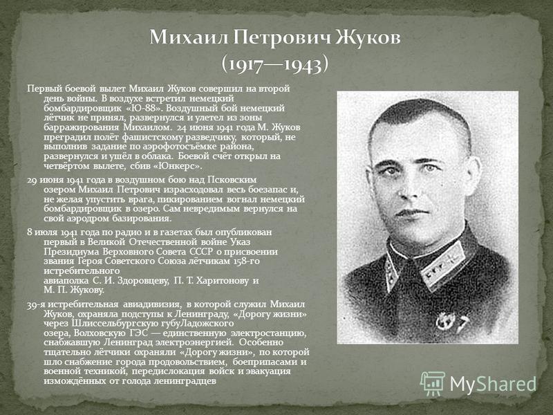 Первый боевой вылет Михаил Жуков совершил на второй день войны. В воздухе встретил немецкий бомбардировщик «Ю-88». Воздушный бой немецкий лётчик не принял, развернулся и улетел из зоны барражирования Михаилом. 24 июня 1941 года М. Жуков преградил пол