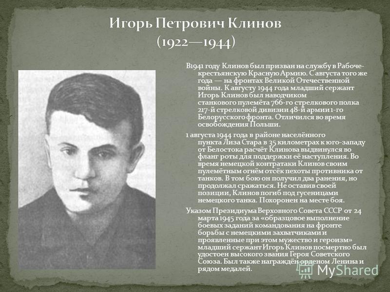В1941 году Клинов был призван на службу в Рабоче- крестьянскую Красную Армию. С августа того же года на фронтах Великой Отечественной войны. К августу 1944 года младший сержант Игорь Клинов был наводчиком станкового пулемёта 766-го стрелкового полка