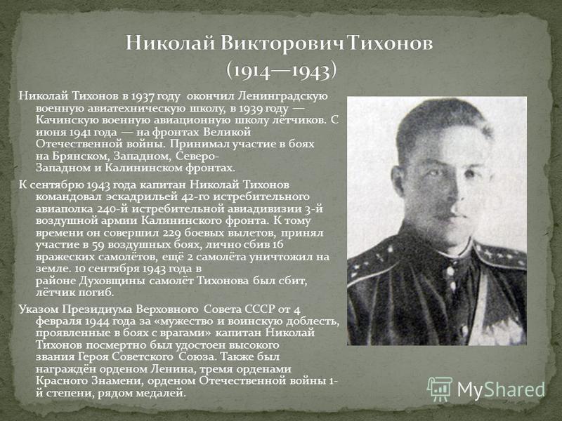 Николай Тихонов в 1937 году окончил Ленинградскую военную авиатехническую школу, в 1939 году Качинскую военную авиационную школу лётчиков. С июня 1941 года на фронтах Великой Отечественной войны. Принимал участие в боях на Брянском, Западном, Северо-