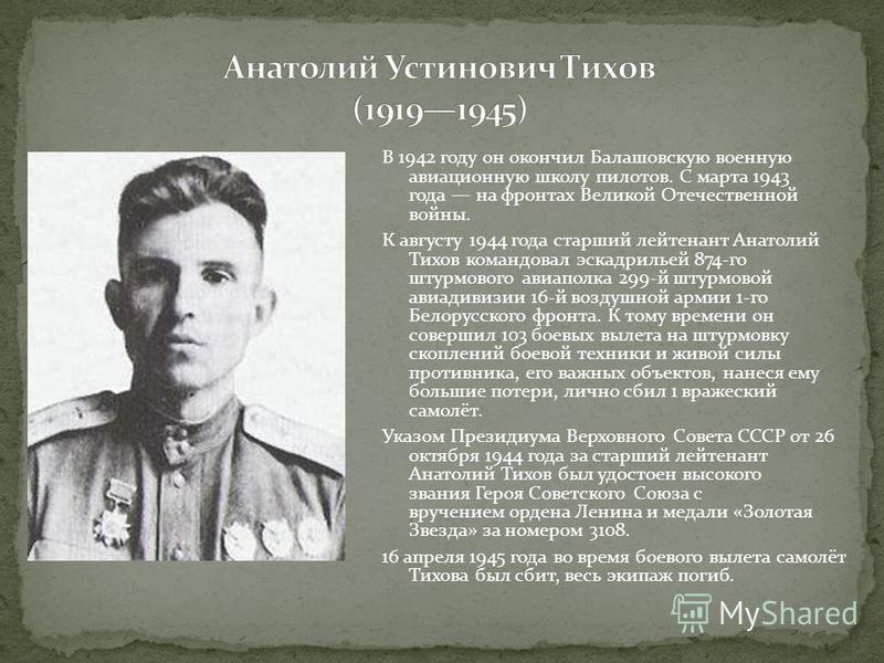 В 1942 году он окончил Балашовскую военную авиационную школу пилотов. С марта 1943 года на фронтах Великой Отечественной войны. К августу 1944 года старший лейтенант Анатолий Тихов командовал эскадрильей 874-го штурмового авиаполка 299-й штурмовой ав