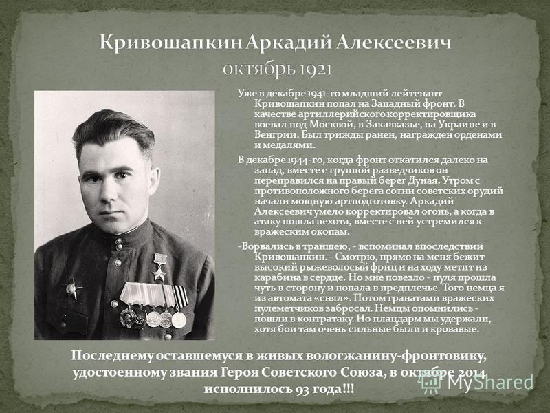 Уже в декабре 1941-го младший лейтенант Кривошапкин попал на Западный фронт. В качестве артиллерийского корректировщика воевал под Москвой, в Закавказье, на Украине и в Венгрии. Был трижды ранен, награжден орденами и медалями. В декабре 1944-го, когд