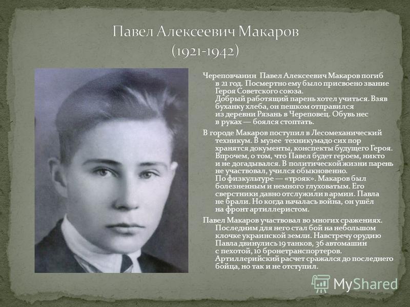 Череповчанин Павел Алексеевич Макаров погиб в 21 год. Посмертно ему было присвоено звание Героя Советского союза. Добрый работящий парень хотел учиться. Взяв буханку хлеба, он пешком отправился из деревни Рязань в Череповец. Обувь нес в руках боялся