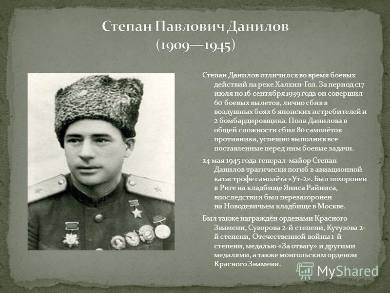 Степан Данилов отличился во время боевых действий на реке Халхин-Гол. За период с 17 июля по 16 сентября 1939 года он совершил 60 боевых вылетов, лично сбив в воздушных боях 6 японских истребителей и 2 бомбардировщика. Полк Данилова в общей сложности