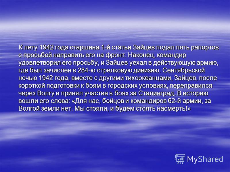 К лету 1942 года старшина 1-й статьи Зайцев подал пять рапортов с просьбой направить его на фронт. Наконец, командир удовлетворил его просьбу, и Зайцев уехал в действующую армию, где был зачислен в 284-ю стрелковую дивизию. Сентябрьской ночью 1942 го