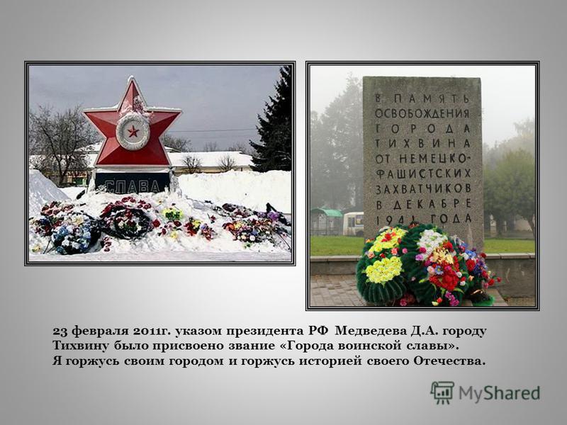 23 февраля 2011 г. указом президента РФ Медведева Д.А. городу Тихвину было присвоено звание «Города воинской славы». Я горжусь своим городом и горжусь историей своего Отечества.