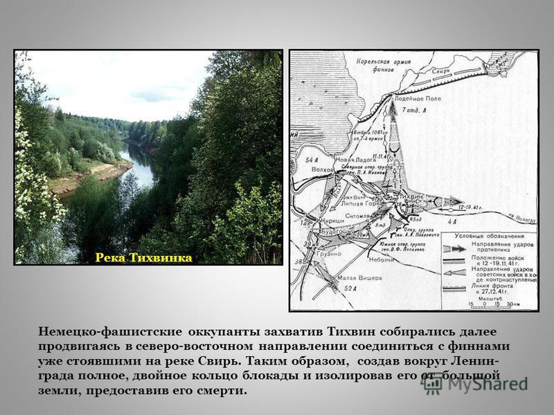Река Тихвинка Немецко-фашиструсские оккупанты захватив Тихвин собирались далее продвигаясь в северо-восточном направлении соединиться с финнами уже стоявшими на реке Свирь. Таким образом, создав вокруг Ленин- града полное, двойное кольцо блокады и из