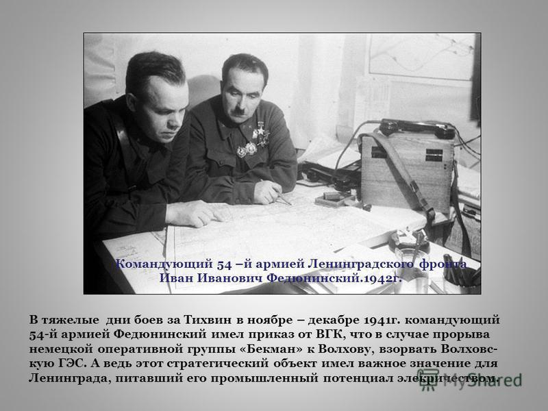 Командующий 54 –й армией Ленинградского фронта Иван Иванович Федюнинский.1942 г. В тяжелые дни боев за Тихвин в ноябре – декабре 1941 г. командующий 54-й армией Федюнинский имел приказ от ВГК, что в случае прорыва немецкой оперативной группы «Бекман»