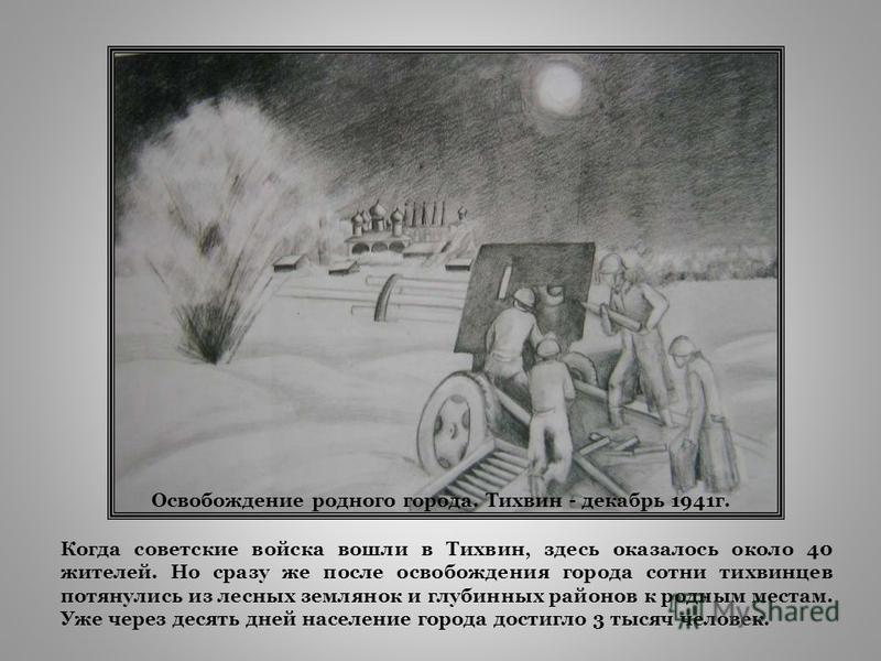 Когда советрусские войска вошли в Тихвин, здесь оказалось около 40 жителей. Но сразу же после освобождения города сотни тихвинцев потянулись из лесных землянок и глубинных районов к родным местам. Уже через десять дней население города достигло 3 тыс