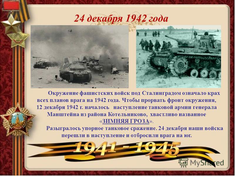 24 декабря 1942 года Окружение фашистских войск под Сталинградом означало крах всех планов врага на 1942 года. Чтобы прорвать фронт окружения, 12 декабря 1942 г. началось наступление танковой армии генерала Манштейна из района Котельниково, хвастливо