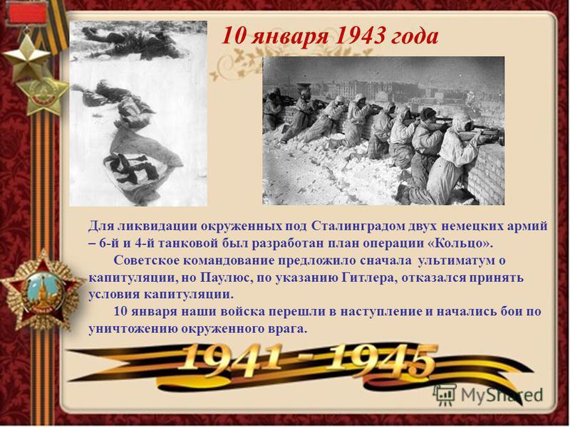 10 января 1943 года Для ликвидации окруженных под Сталинградом двух немецких армий – 6-й и 4-й танковой был разработан план операции «Кольцо». Советское командование предложило сначала ультиматум о капитуляции, но Паулюс, по указанию Гитлера, отказал