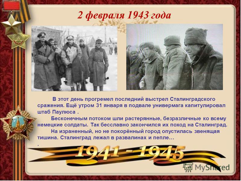 2 февраля 1943 года В этот день прогремел последний выстрел Сталинградского сражения. Ещё утром 31 января в подвале универмага капитулировал штаб Паулюса. Бесконечным потоком шли растерянные, безразличные ко всему немецкие солдаты. Так бесславно зако
