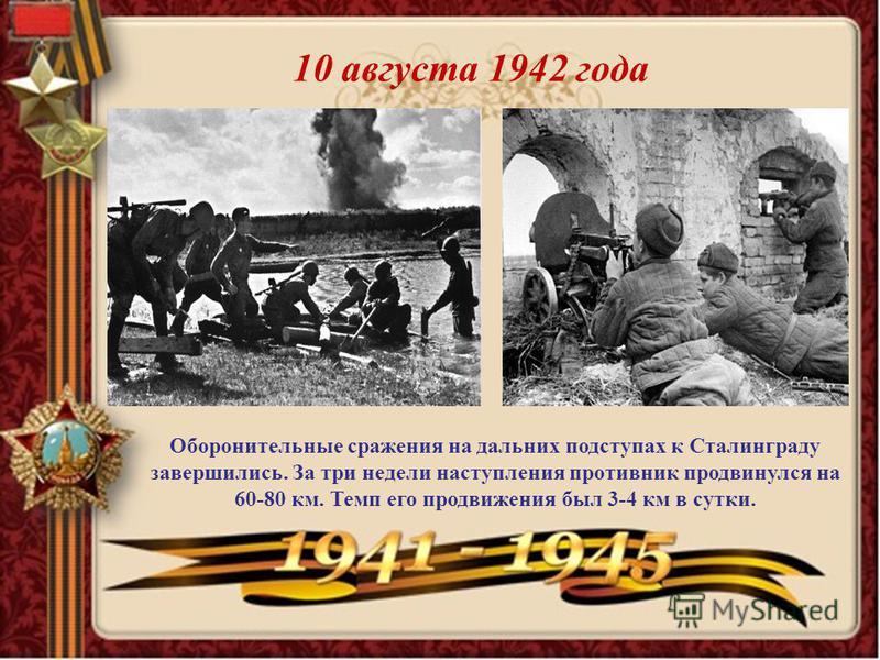 Оборонительные сражения на дальних подступах к Сталинграду завершились. За три недели наступления противник продвинулся на 60-80 км. Темп его продвижения был 3-4 км в сутки. 10 августа 1942 года