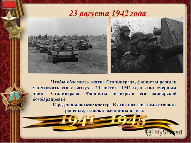 23 августа 1942 года Чтобы облегчить взятие Сталинграда, фашисты решили уничтожить его с воздуха. 23 августа 1942 года стал «черным днем» Сталинграда. Фашисты подвергли его варварской бомбардировке. Город запылал как костер. В огне под завалами стона