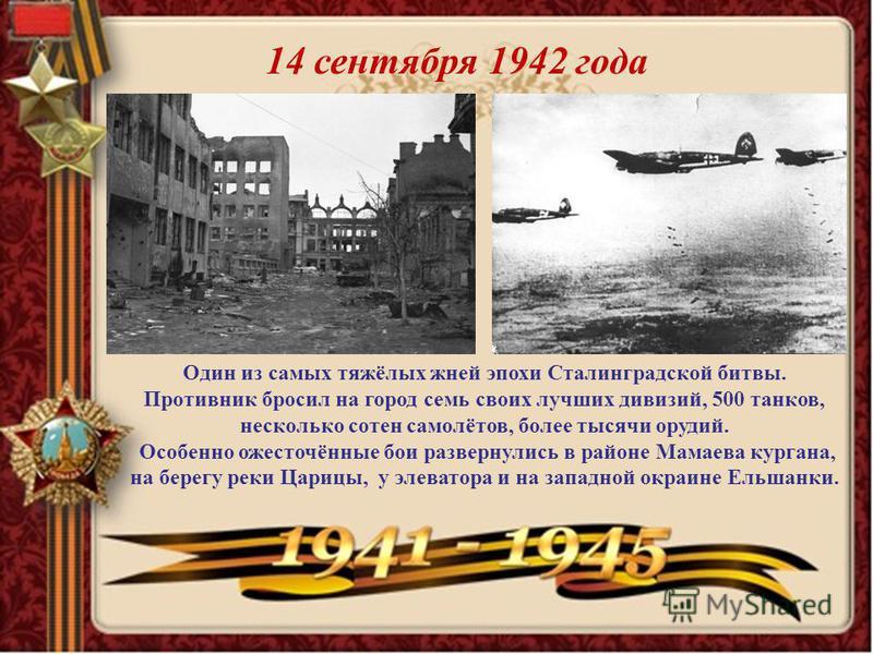 14 сентября 1942 года Один из самых тяжёлых жней эпохи Сталинградской битвы. Противник бросил на город семь своих лучших дивизий, 500 танков, несколько сотен самолётов, более тысячи орудий. Особенно ожесточённые бои развернулись в районе Мамаева кург
