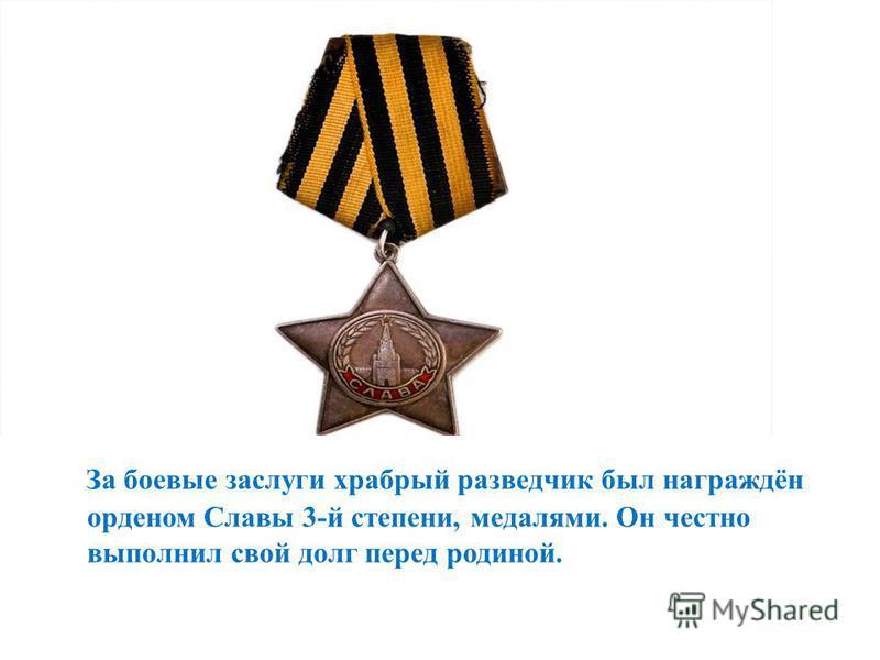 За боевые заслуги храбрый разведчик был награждён орденом Славы 3-й степени, медалями. Он честно выполнил свой долг перед родиной.