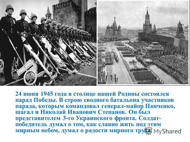 24 июня 1945 года в столице нашей Родины состоялся парад Победы. В строю сводного батальона участников парада, которым командовал генерал-майор Панченко, шагал и Николай Иванович Степанов. Он был представителем 3-го Украинского фронта. Солдат- победи