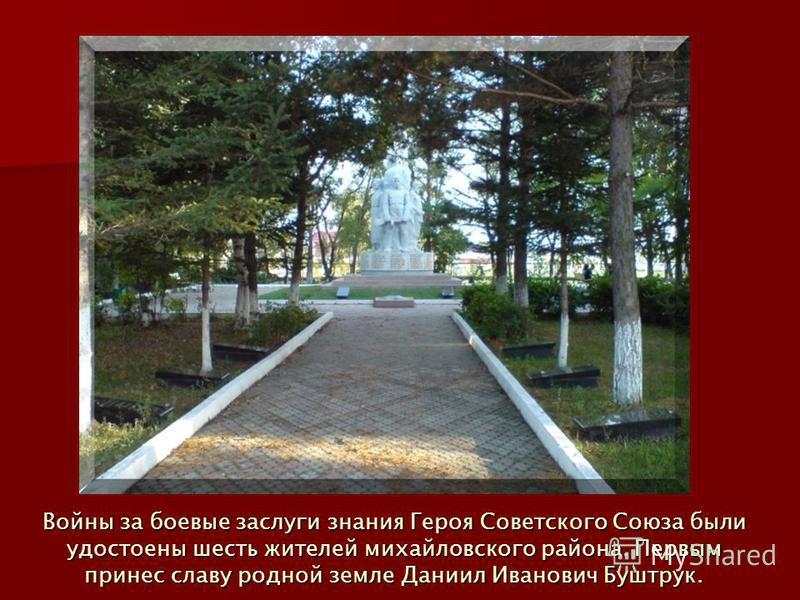 Войны за боевые заслуги знания Героя Советского Союза были удостоены шесть жителей михайловского района. Первым принес славу родной земле Даниил Иванович Буштрук.