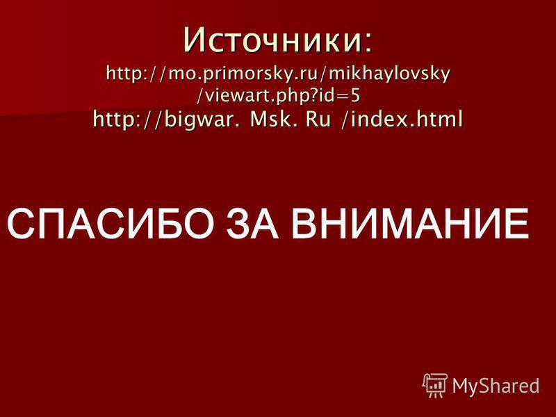 Источники: http://mo.primorsky.ru/mikhaylovsky /viewart.php?id=5 http://bigwar. Msk. Ru /index.html СПАСИБО ЗА ВНИМАНИЕ