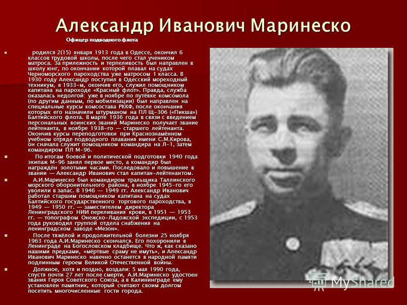 Александр Иванович Маринеско Офицер подводного флота родился 2(15) января 1913 года в Одессе, окончил 6 классов трудовой школы, после чего стал учеником матроса. За прилежность и терпеливость был направлен в школу юнг, по окончании которой плавал на