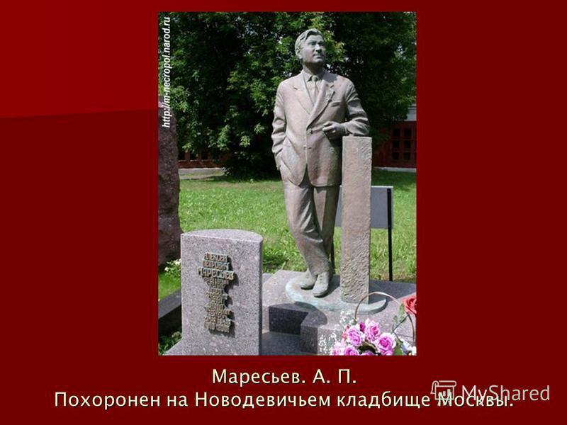 Маресьев. А. П. Похоронен на Новодевичьем кладбище Москвы.