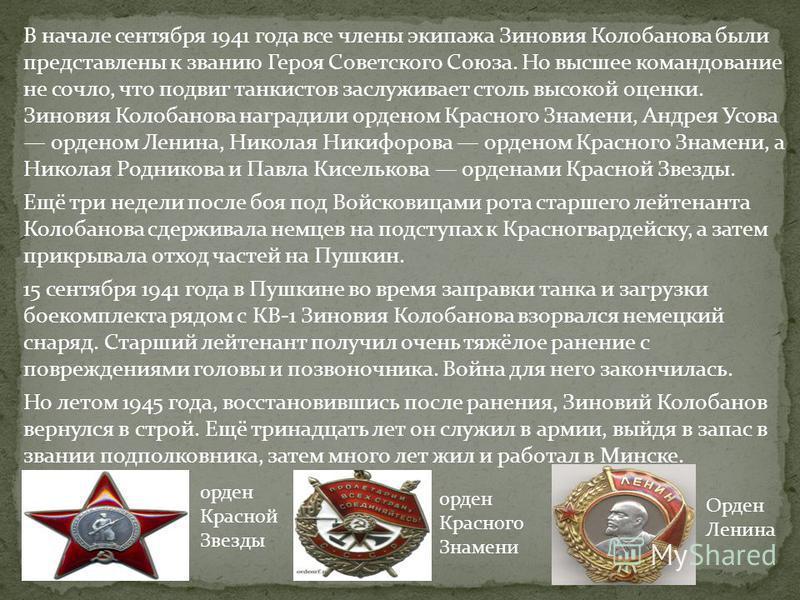 В начале сентября 1941 года все члены экипажа Зиновия Колобанова были представлены к званию Героя Советского Союза. Но высшее командование не сочло, что подвиг танкистов заслуживает столь высокой оценки. Зиновия Колобанова наградили орденом Красного