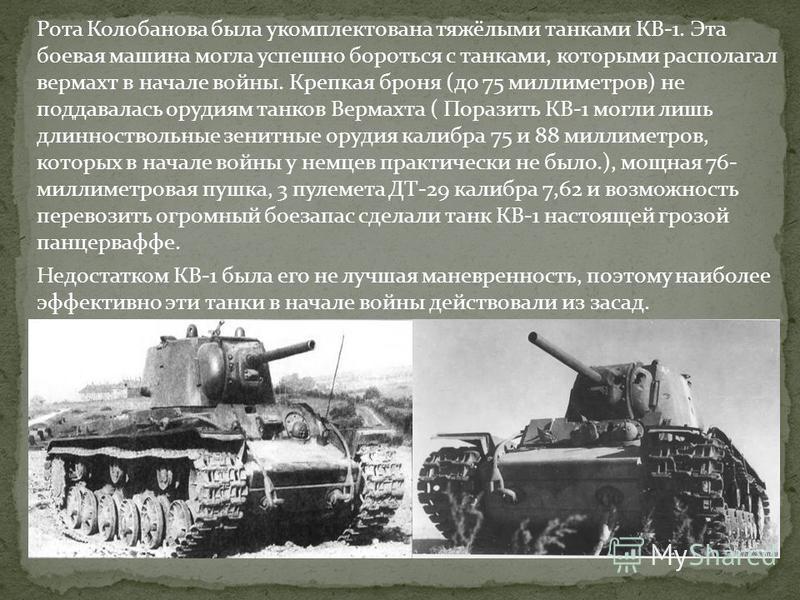 Рота Колобанова была укомплектована тяжёлыми танками КВ-1. Эта боевая машина могла успешно бороться с танками, которыми располагал вермахт в начале войны. Крепкая броня (до 75 миллиметров) не поддавалась орудиям танков Вермахта ( Поразить КВ-1 могли