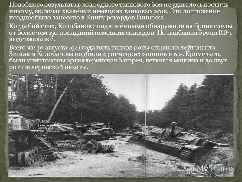 Подобного результата в ходе одного танкового боя не удавалось достичь никому, включая хвалёных немецких танковых асов. Это достижение позднее было занесено в Книгу рекордов Гиннесса. Когда бой стих, Колобанов с подчинёнными обнаружили на броне следы