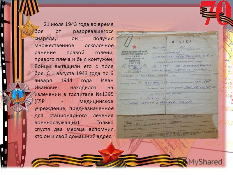 © Топилина С.Н. 21 июля 1943 года во время боя от разорвавшегося снаряда, он получил множественное осколочное ранение правой голени, правого плеча и был контужен. Бойцы вытащили его с поля боя. С 1 августа 1943 года по 6 января 1944 года Иван Иванови